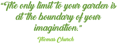 The only limit to your garden is at the boundary of your imagination - Thomas Church